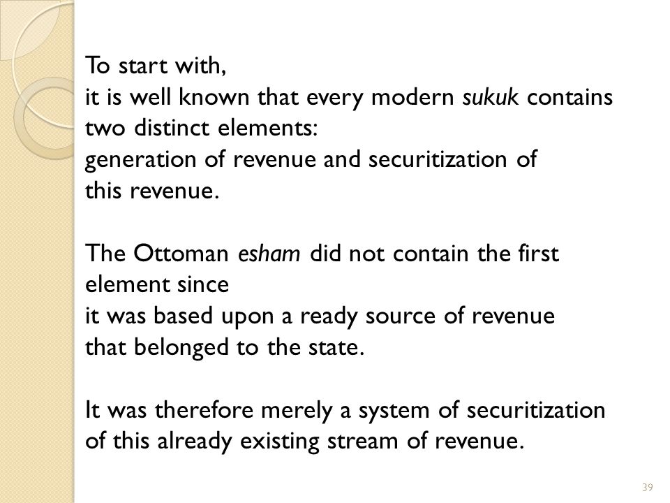 To start with, it is well known that every modern sukuk contains. two distinct elements: generation of revenue and securitization of.