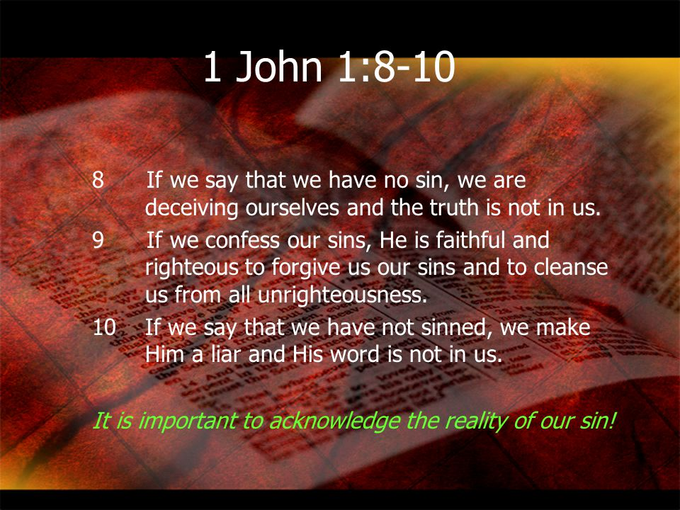 1 John 1:8-10 8 If we say that we have no sin, we are deceiving ourselves and the truth is not in us.
