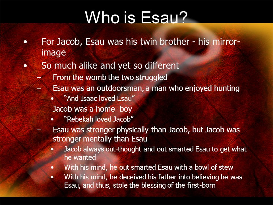 Who is Esau For Jacob, Esau was his twin brother - his mirror-image
