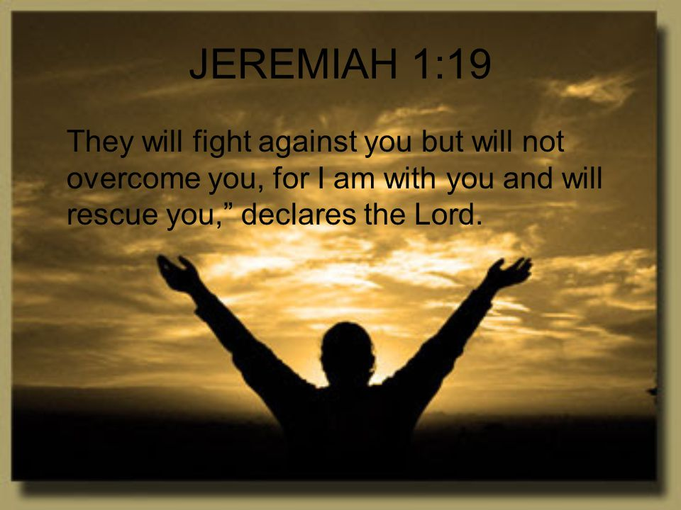 JEREMIAH 1:19 They will fight against you but will not overcome you, for I am with you and will rescue you, declares the Lord.