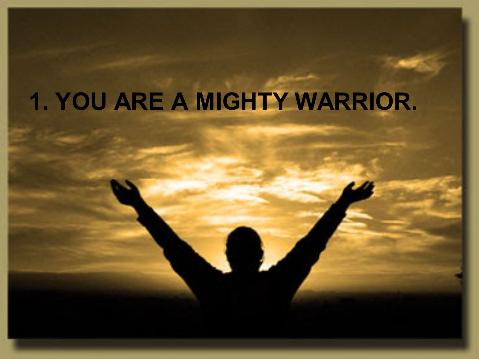 1. YOU ARE A MIGHTY WARRIOR.