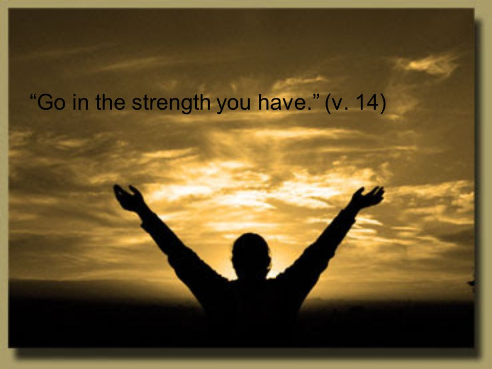 Go in the strength you have. (v. 14)