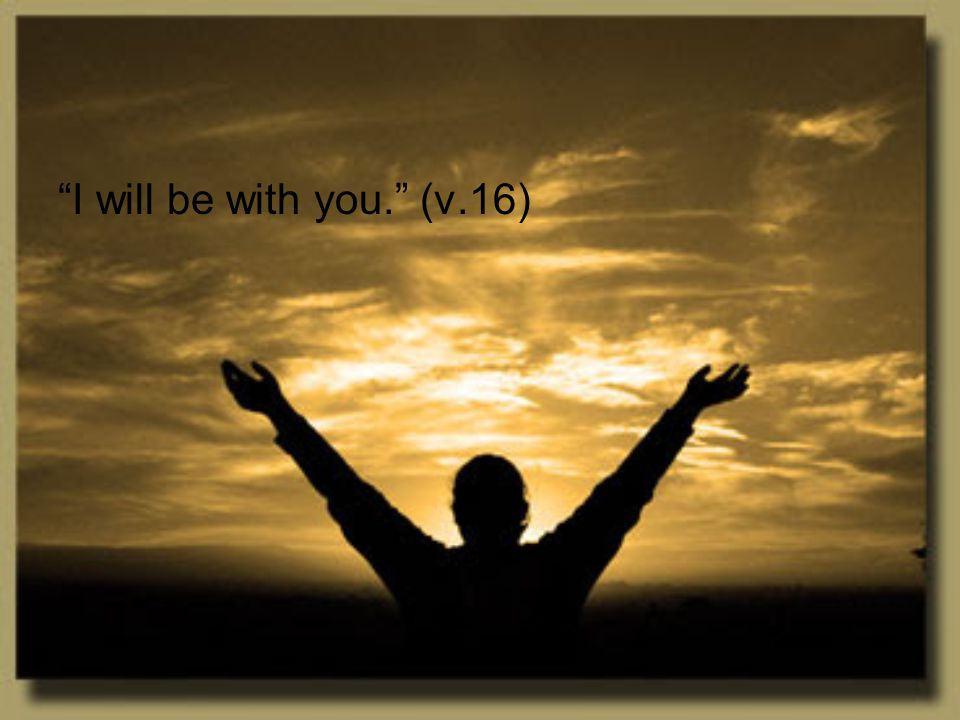I will be with you. (v.16)
