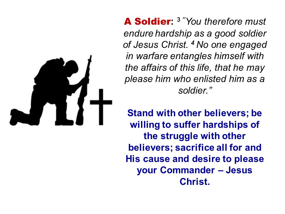 A Soldier: 3 You therefore must endure hardship as a good soldier of Jesus Christ. 4 No one engaged in warfare entangles himself with the affairs of this life, that he may please him who enlisted him as a soldier.