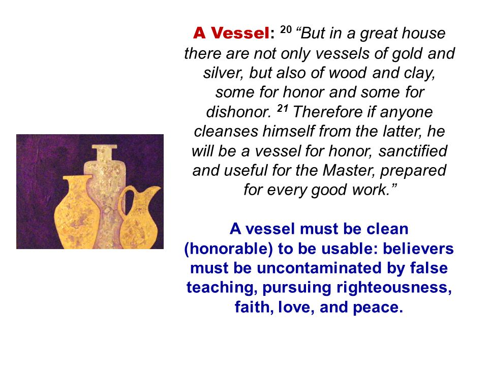 A Vessel: 20 But in a great house there are not only vessels of gold and silver, but also of wood and clay, some for honor and some for dishonor. 21 Therefore if anyone cleanses himself from the latter, he will be a vessel for honor, sanctified and useful for the Master, prepared for every good work.