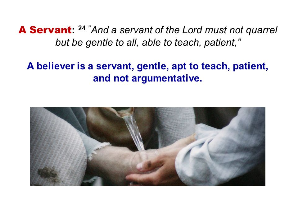 A Servant: 24 And a servant of the Lord must not quarrel but be gentle to all, able to teach, patient,