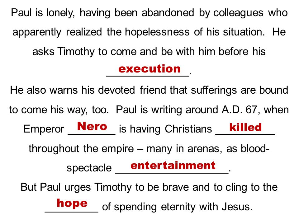Paul is lonely, having been abandoned by colleagues who apparently realized the hopelessness of his situation. He asks Timothy to come and be with him before his ______________.