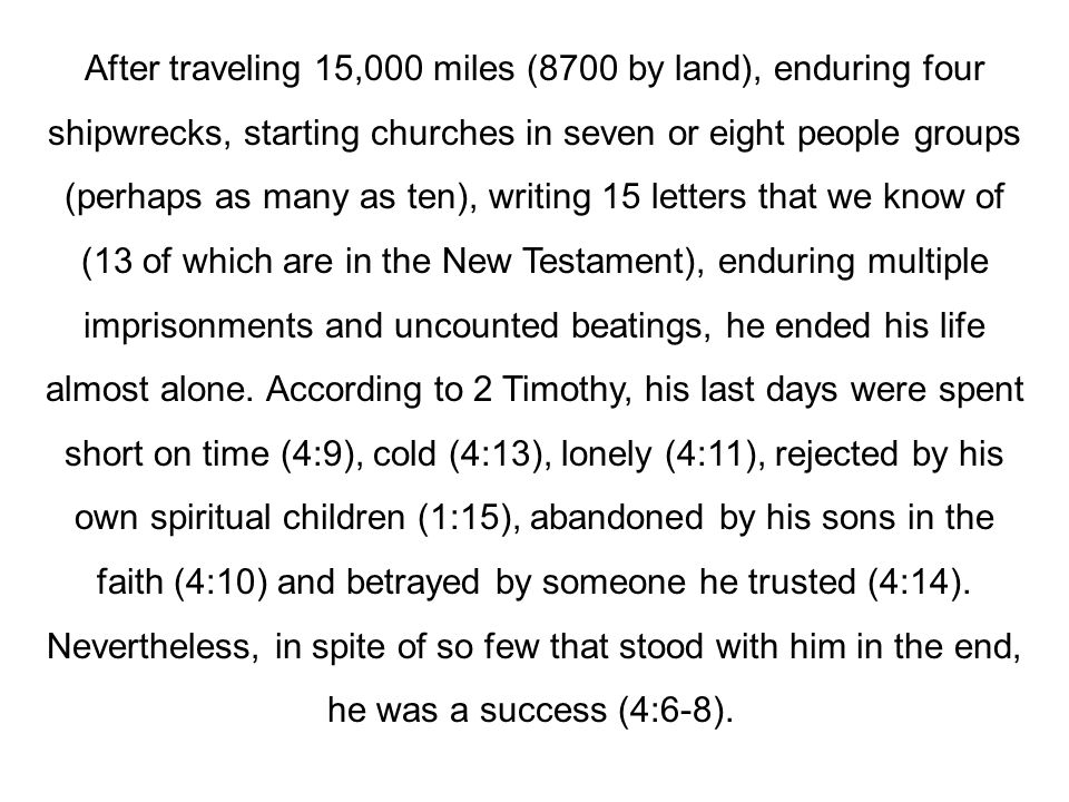 After traveling 15,000 miles (8700 by land), enduring four shipwrecks, starting churches in seven or eight people groups (perhaps as many as ten), writing 15 letters that we know of (13 of which are in the New Testament), enduring multiple imprisonments and uncounted beatings, he ended his life almost alone.