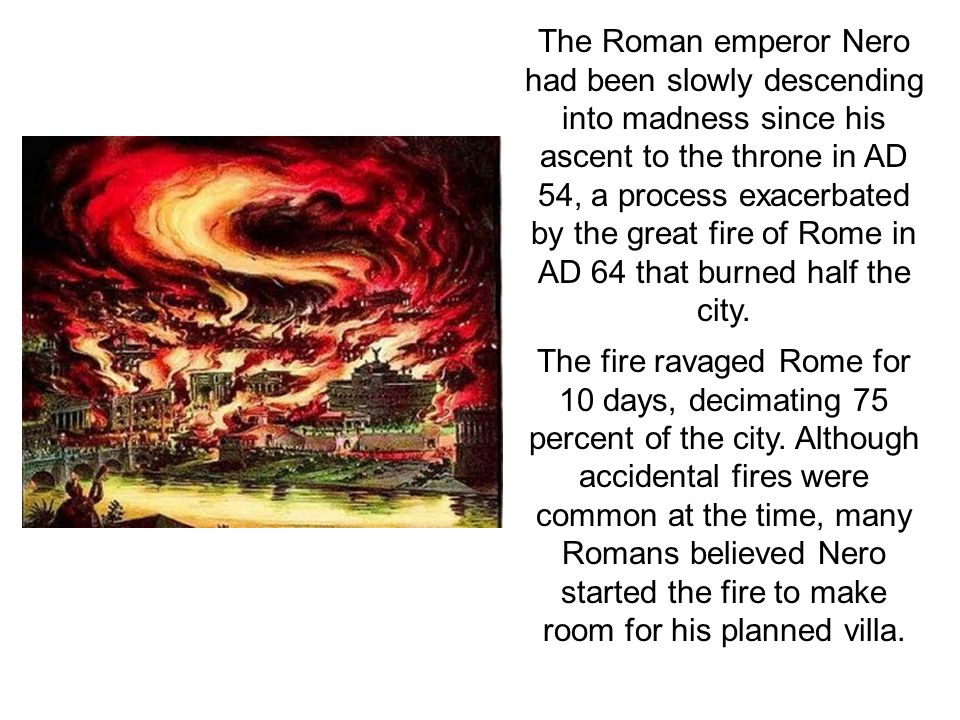 The Roman emperor Nero had been slowly descending into madness since his ascent to the throne in AD 54, a process exacerbated by the great fire of Rome in AD 64 that burned half the city.