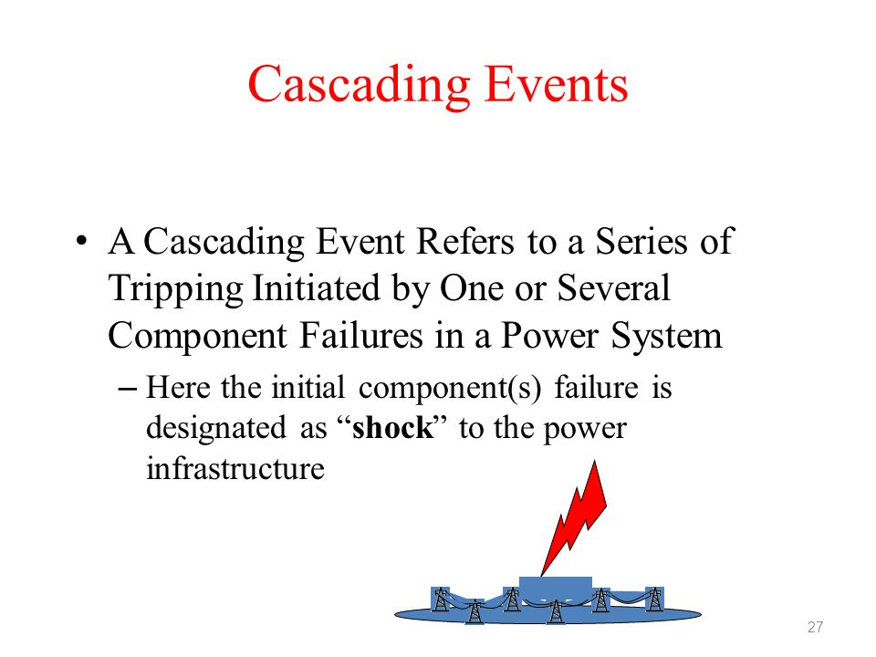 Cascading Events A Cascading Event Refers to a Series of Tripping Initiated by One or Several Component Failures in a Power System.