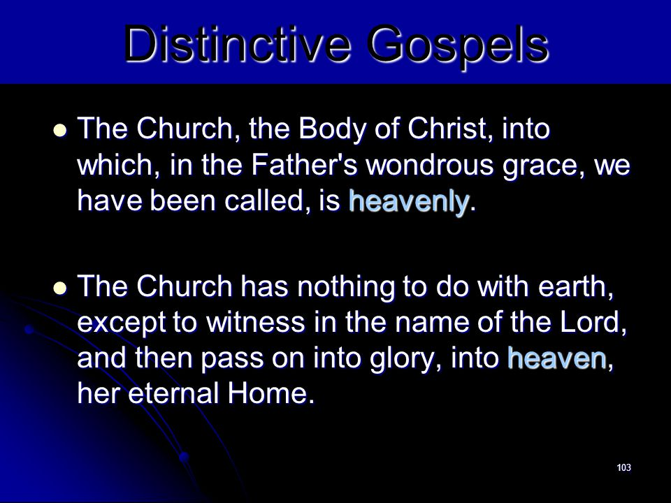 Distinctive Gospels The Church, the Body of Christ, into which, in the Father s wondrous grace, we have been called, is heavenly.