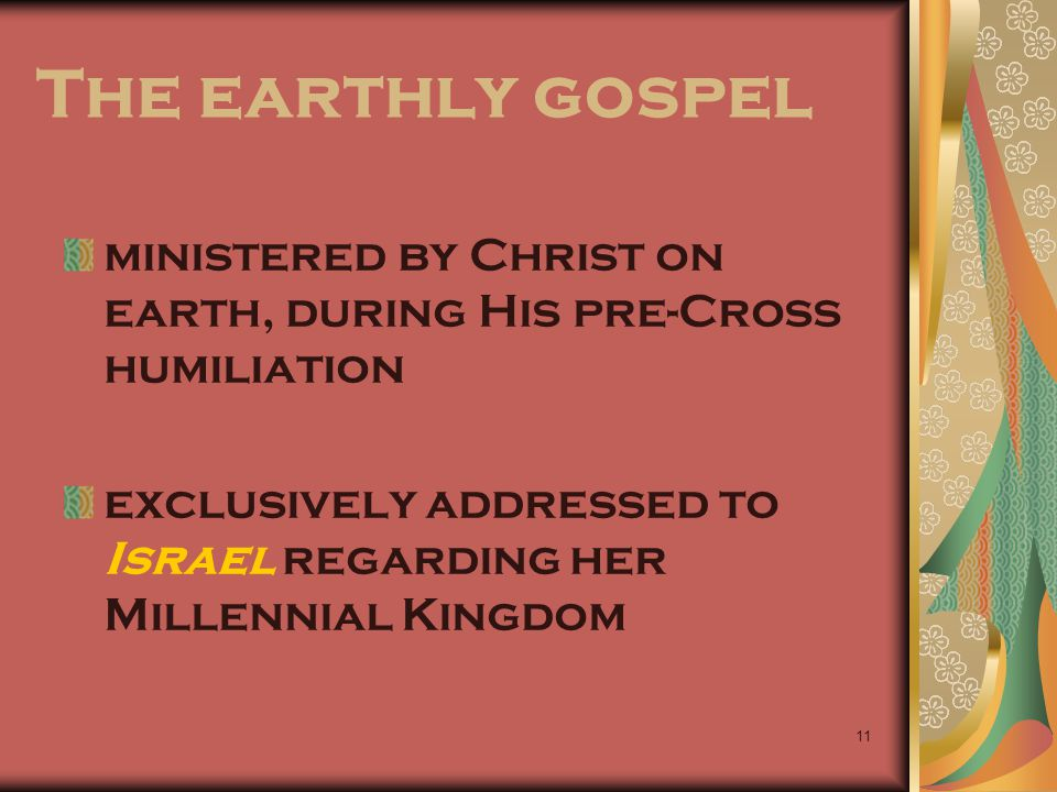 The earthly gospel ministered by Christ on earth, during His pre-Cross humiliation.