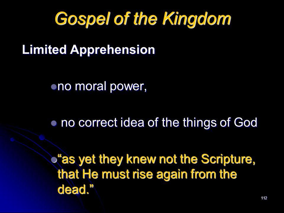 Gospel of the Kingdom Limited Apprehension no moral power,