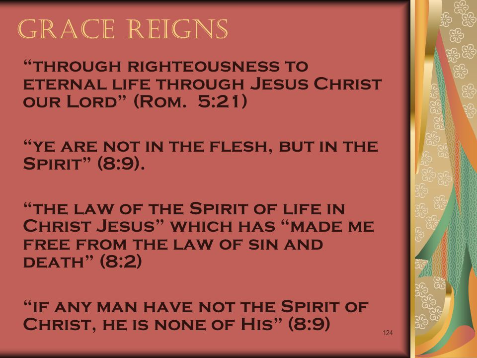 Grace Reigns through righteousness to eternal life through Jesus Christ our Lord (Rom. 5:21) ye are not in the flesh, but in the Spirit (8:9).