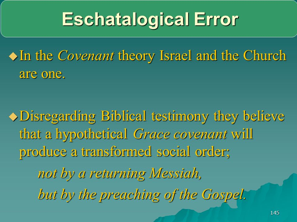 Eschatalogical Error In the Covenant theory Israel and the Church are one.