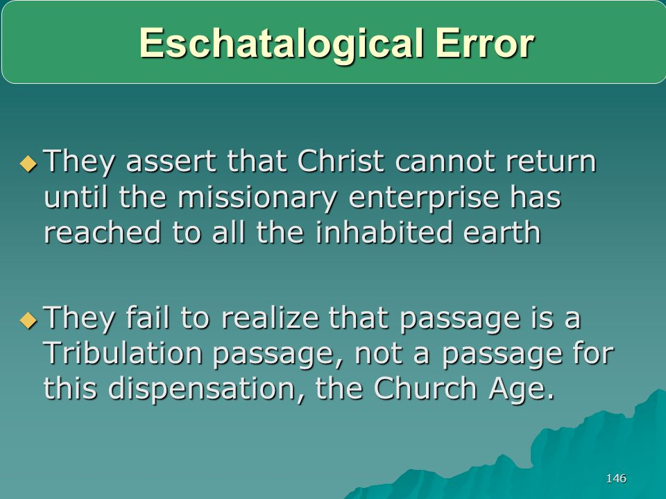 Eschatalogical Error They assert that Christ cannot return until the missionary enterprise has reached to all the inhabited earth.