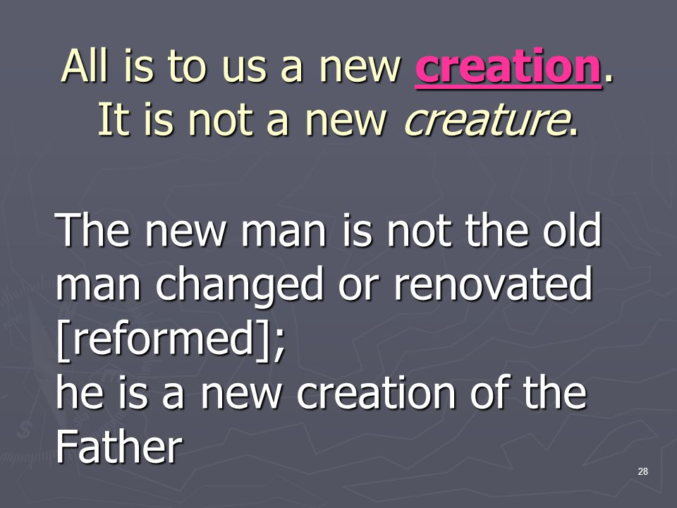 All is to us a new creation. It is not a new creature.