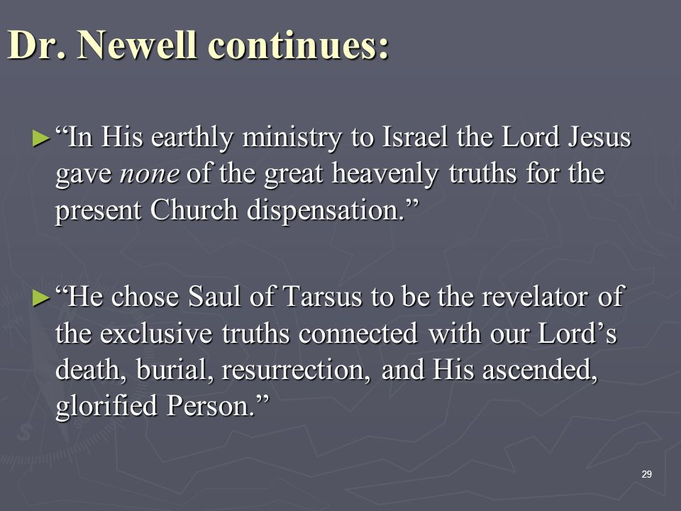 Dr. Newell continues: In His earthly ministry to Israel the Lord Jesus gave none of the great heavenly truths for the present Church dispensation.