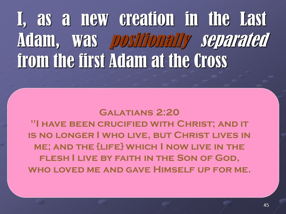 I, as a new creation in the Last Adam, was positionally separated from the first Adam at the Cross