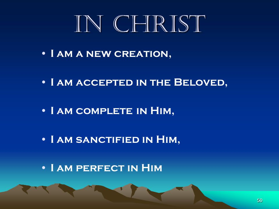 In Christ I am a new creation, I am accepted in the Beloved,