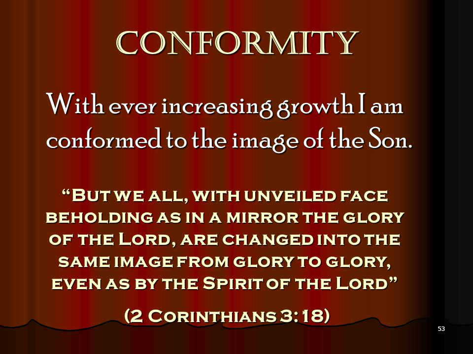 Conformity With ever increasing growth I am conformed to the image of the Son.