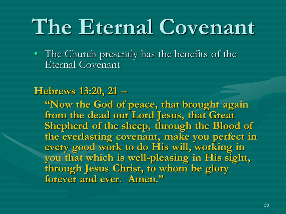 The Eternal Covenant The Church presently has the benefits of the Eternal Covenant. Hebrews 13:20, 21 --
