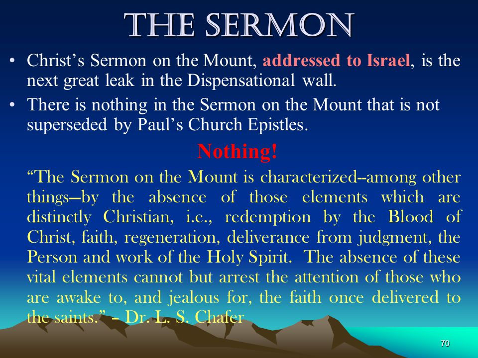 The Sermon Christ's Sermon on the Mount, addressed to Israel, is the next great leak in the Dispensational wall.