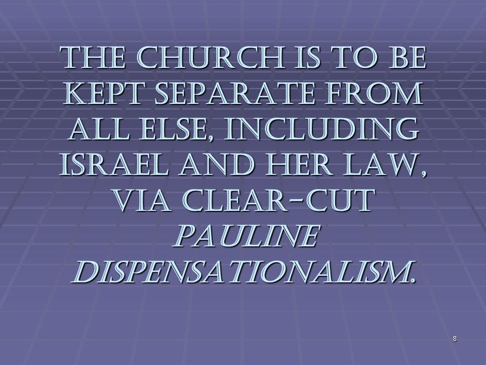 The Church is to be kept separate from all else, including Israel and her Law, via clear-cut Pauline Dispensationalism.