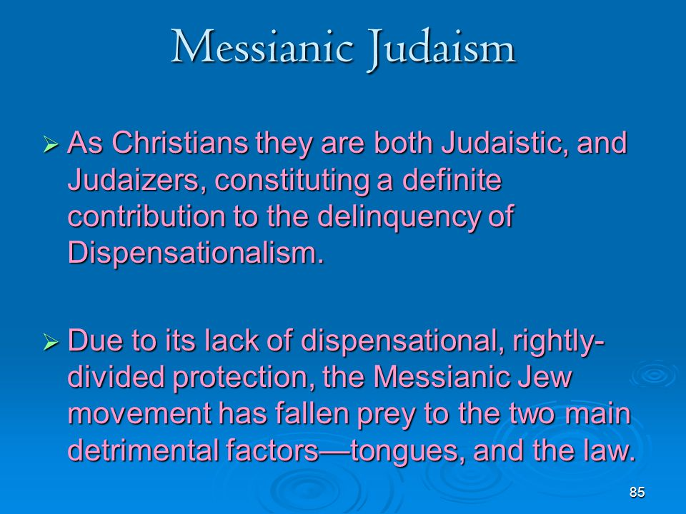 Messianic Judaism As Christians they are both Judaistic, and Judaizers, constituting a definite contribution to the delinquency of Dispensationalism.