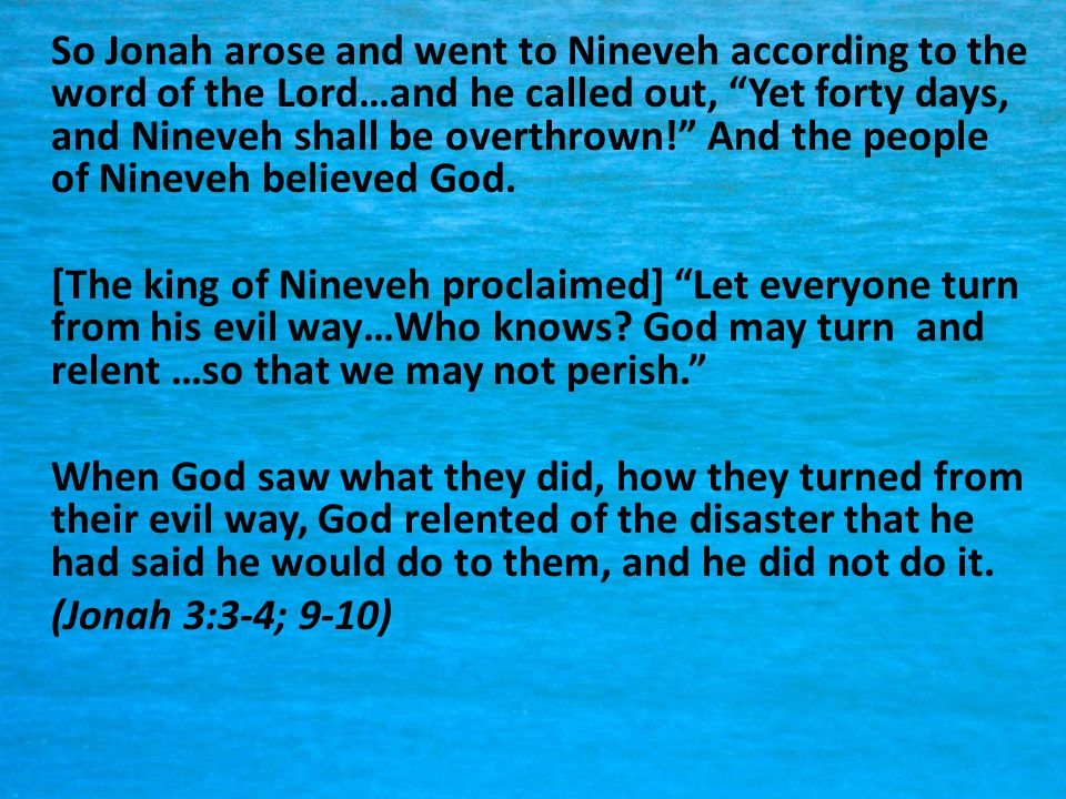 So Jonah arose and went to Nineveh according to the word of the Lord…and he called out, Yet forty days, and Nineveh shall be overthrown! And the people of Nineveh believed God.