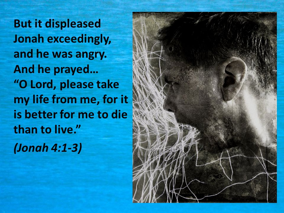 But it displeased Jonah exceedingly, and he was angry