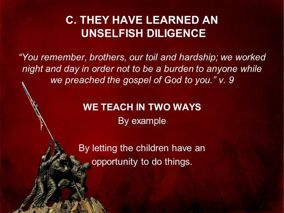C. THEY HAVE LEARNED AN UNSELFISH DILIGENCE