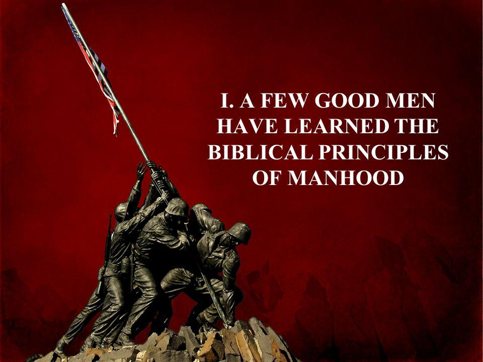 I. A FEW GOOD MEN HAVE LEARNED THE BIBLICAL PRINCIPLES OF MANHOOD