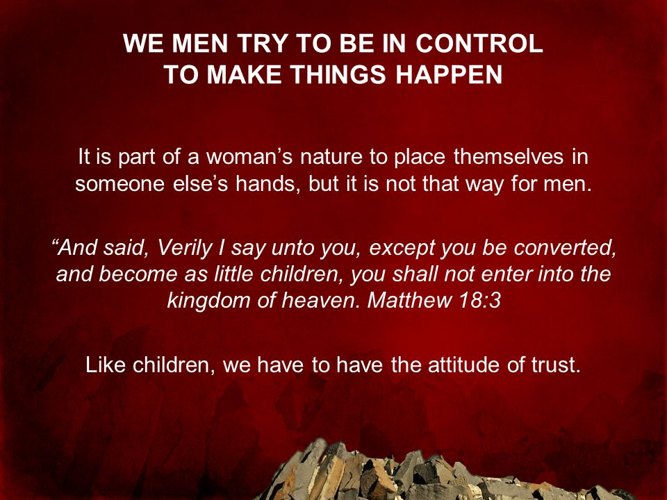 WE MEN TRY TO BE IN CONTROL TO MAKE THINGS HAPPEN