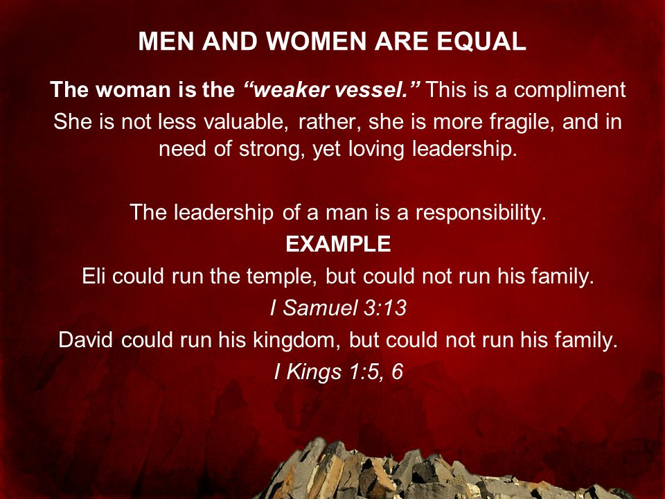 MEN AND WOMEN ARE EQUAL The woman is the weaker vessel. This is a compliment.