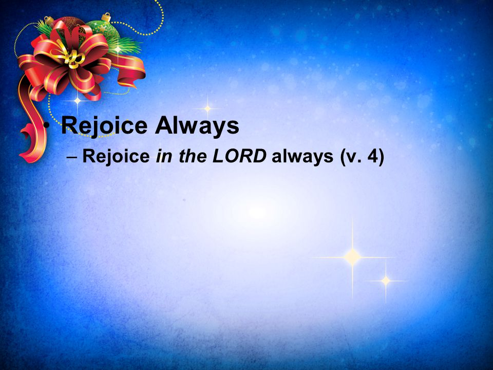 Rejoice Always Rejoice in the LORD always (v. 4)