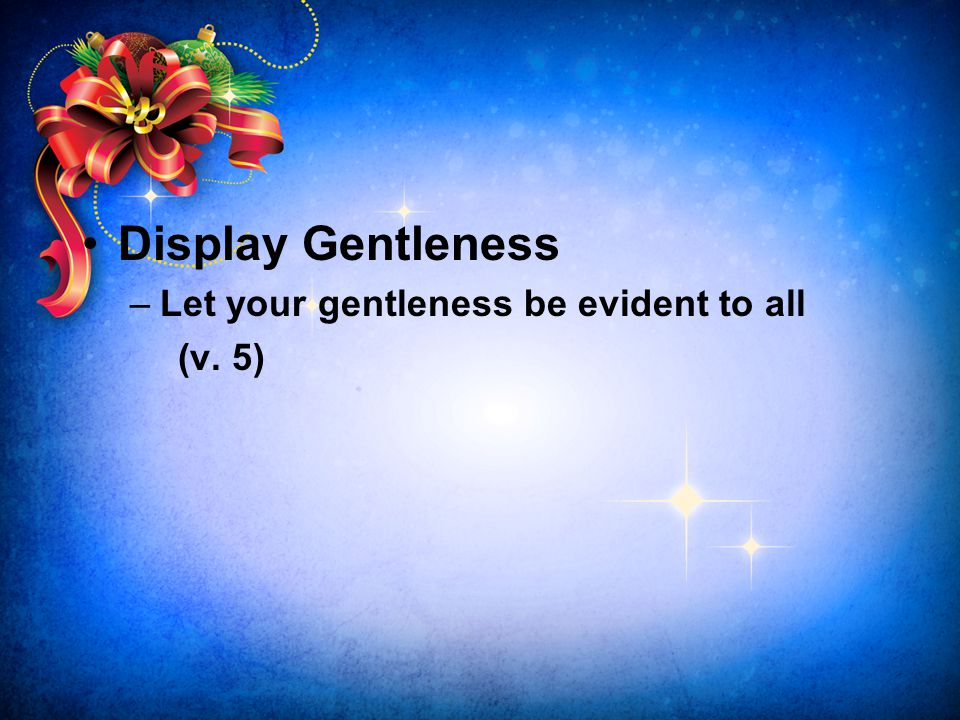 Display Gentleness Let your gentleness be evident to all (v. 5)