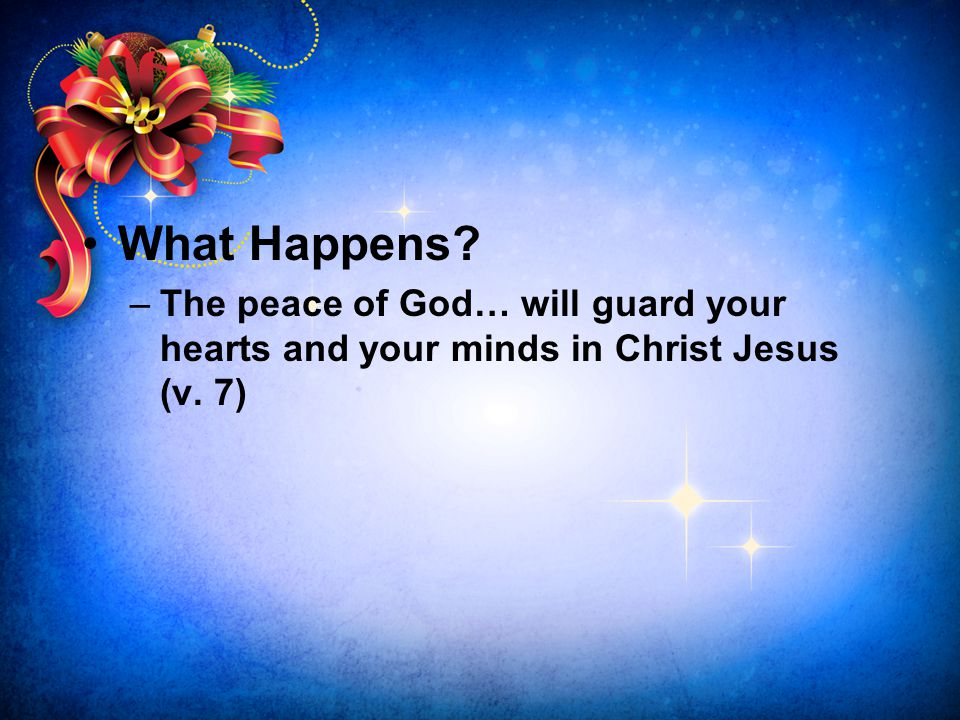 What Happens The peace of God… will guard your hearts and your minds in Christ Jesus (v. 7)