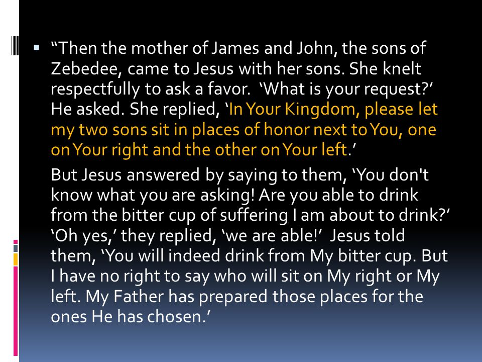 Then the mother of James and John, the sons of Zebedee, came to Jesus with her sons. She knelt respectfully to ask a favor. 'What is your request ' He asked. She replied, 'In Your Kingdom, please let my two sons sit in places of honor next to You, one on Your right and the other on Your left.'