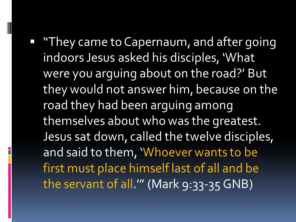 They came to Capernaum, and after going indoors Jesus asked his disciples, 'What were you arguing about on the road ' But they would not answer him, because on the road they had been arguing among themselves about who was the greatest.