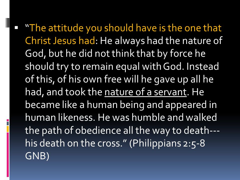 The attitude you should have is the one that Christ Jesus had: He always had the nature of God, but he did not think that by force he should try to remain equal with God.