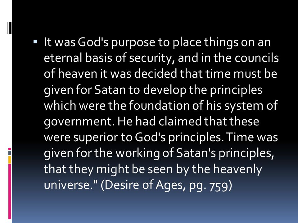 It was God s purpose to place things on an eternal basis of security, and in the councils of heaven it was decided that time must be given for Satan to develop the principles which were the foundation of his system of government.