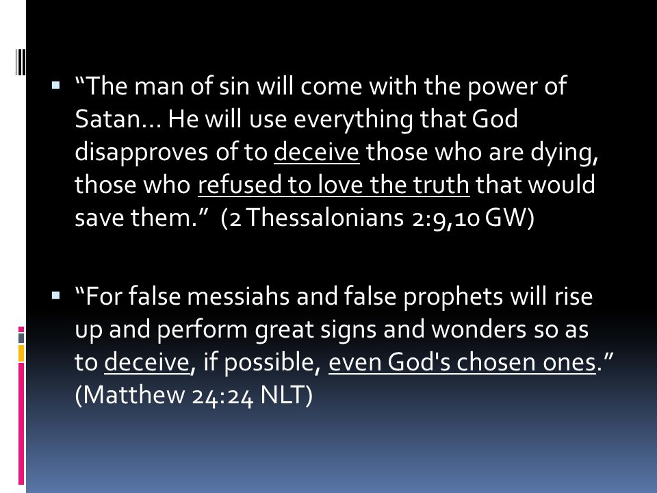 The man of sin will come with the power of Satan… He will use everything that God disapproves of to deceive those who are dying, those who refused to love the truth that would save them. (2 Thessalonians 2:9,10 GW)
