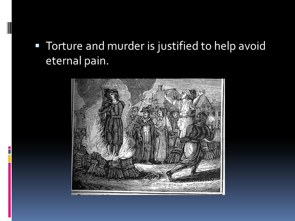 Torture and murder is justified to help avoid eternal pain.