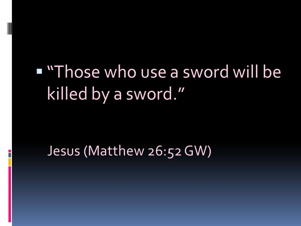 Those who use a sword will be killed by a sword.