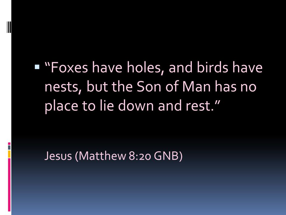 Foxes have holes, and birds have nests, but the Son of Man has no place to lie down and rest.