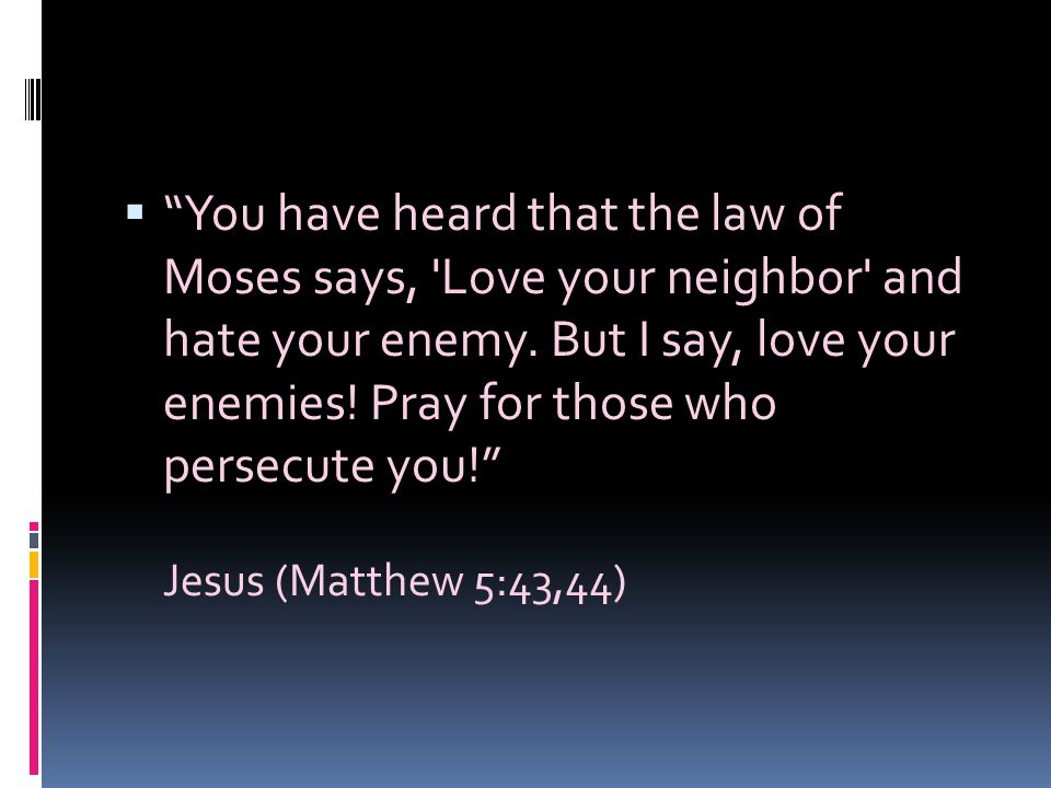 You have heard that the law of Moses says, Love your neighbor and hate your enemy. But I say, love your enemies! Pray for those who persecute you!