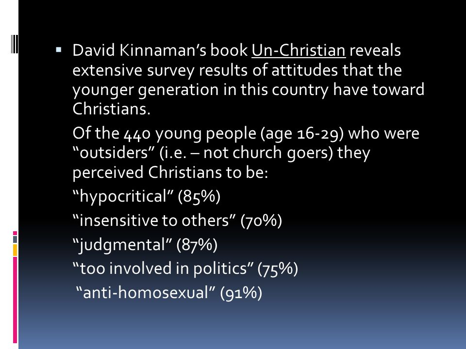 David Kinnaman's book Un-Christian reveals extensive survey results of attitudes that the younger generation in this country have toward Christians.