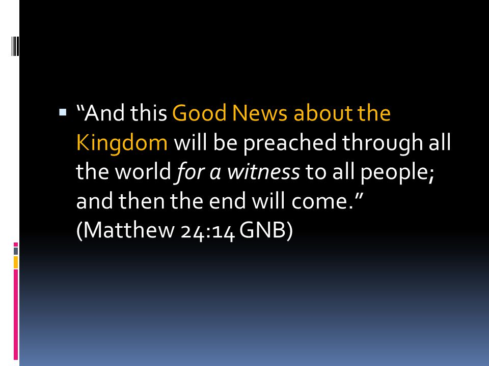 And this Good News about the Kingdom will be preached through all the world for a witness to all people; and then the end will come. (Matthew 24:14 GNB)