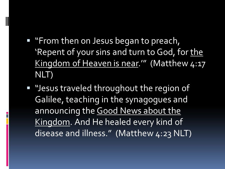 From then on Jesus began to preach, 'Repent of your sins and turn to God, for the Kingdom of Heaven is near.' (Matthew 4:17 NLT)